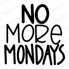 Impression Obsession Cling Stamp NO MORE MONDAYS C21371 zoom image